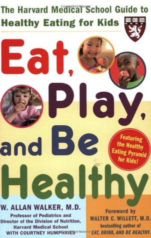 Eat, Play, and Be Healthy (a Harvard Medical School Book)  by  W. Allan  Walker