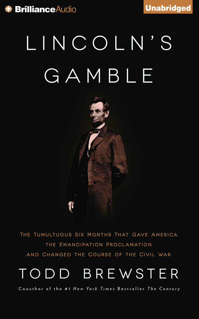 Lincolns Gamble: The Tumultuous Six Months That Gave America the Emancipation Proclamation and Changed the Course of the Civil War Todd Brewster