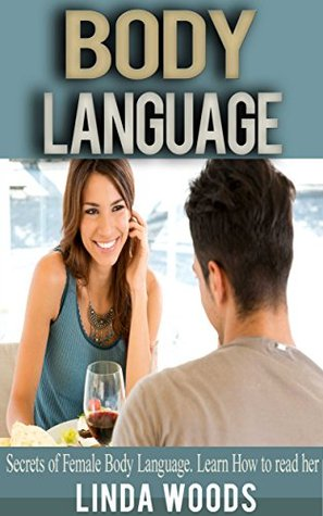 Body Language: Secrets of Female Body Language. Learn how to read her.  by  Linda Woods