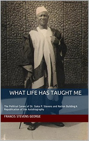 What Life Has Taught Me: The Political Career of Dr. Siaka P. Stevens and Nation Building:A Republication of the Autobiography (Republication of the autobiography of Dr. Siaka P. Stevens Book 1)  by  Francis Stevens George