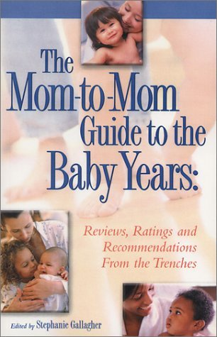 The Mom-to-Mom Guide to the Baby Years: Reviews, Ratings and Recommendations From the Trenches 142 moms from all over the world