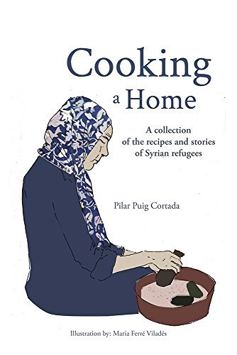 Cooking a Home: A collection of the recipes and stories of Syrian refugees Pilar Puig Cortada