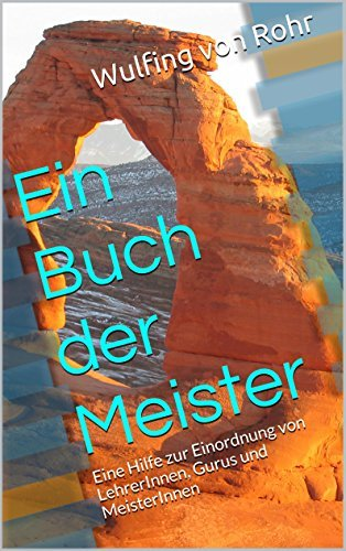 Ein Buch der Meister: Eine Hilfe zur Einordnung von LehrerInnen, Gurus und MeisterInnen Wulfing von Rohr