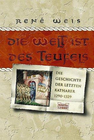 Die Welt ist des Teufels: Die Geschichte der letzten Katharer 1290-1329  by  René Weis