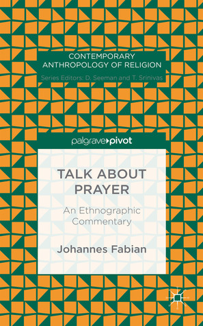 Talk about Prayer: An Ethnographic Commentary  by  Johannes Fabian
