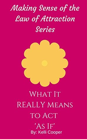 What It REALLY Means to Act As If (Making Sense of the Law of Attraction Series Book 3)  by  Kelli Cooper