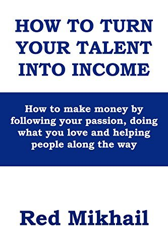 How To Turn Your Talent in to Income: How to make money following your passion, doing what you love and helping people along the way by Red Mikhail