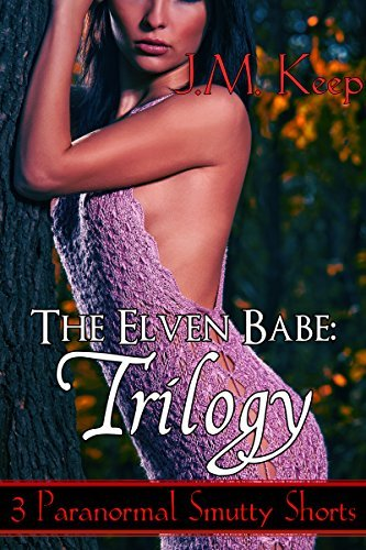 The Elven Babe: Trilogy: Three Smutty Paranormal Shorts J.M. Keep