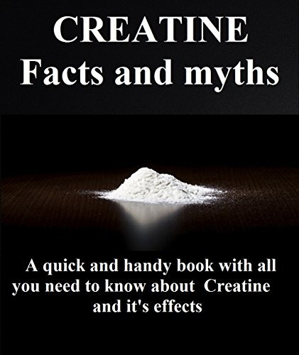 Creatine Facts and Myths: A quick and handy book with all you need to know about creatine and its effects George Dram