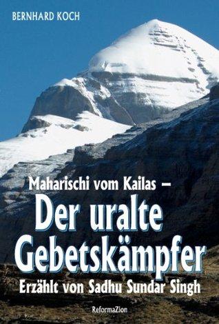 Der uralte Gebetskämpfer: Maharischi vom Kailas - Erzählt von Sadhu Sundar Singh Bernhard Koch