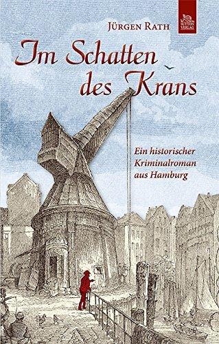 Im Schatten des Krans: Ein historischer Kriminalroman aus Hamburg Jürgen Rath