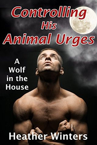 Controlling His Animal Urges: A Wolf in the House Heather Winters