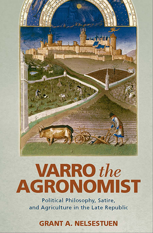 Varro the Agronomist: Political Philosophy, Satire, and Agriculture in the Late Republic  by  Grant A. Nelsestuen
