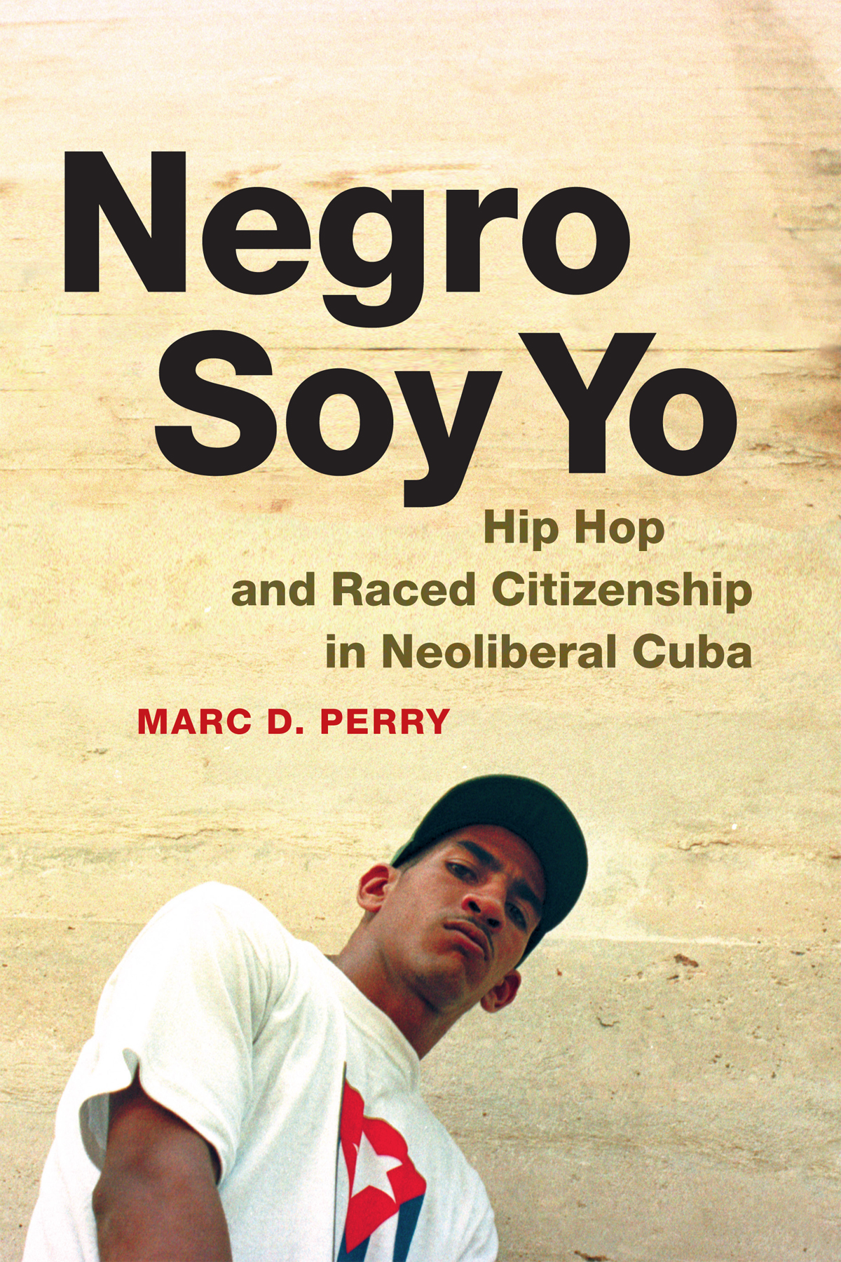 Negro Soy Yo: Hip Hop and Raced Citizenship in Neoliberal Cuba Marc D. Perry