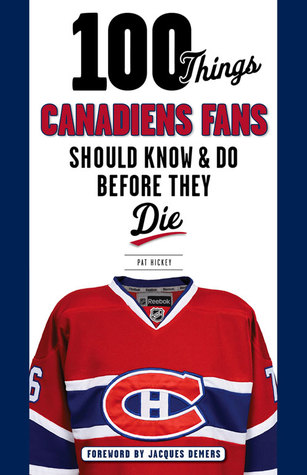 100 Things Canadiens Fans Should Know & Do Before They Die Pat Hickey