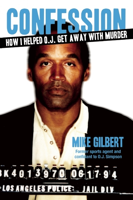 Confession: How I Helped O.J. Get Away With Murder  by  Mike Gilbert