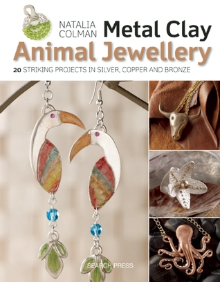 Metal Clay Animal Jewellery: 20 striking projects in silver, copper and bronze Natalia Colman