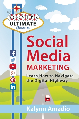 The Boomers Ultimate Guide to Social Media Marketing: Learn How to Navigate the Digital Highway Kalynn Amadio