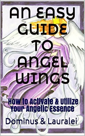 AN EASY GUIDE TO ANGEL WINGS: How to Activate & Utilize Your Angelic Essence Dominus