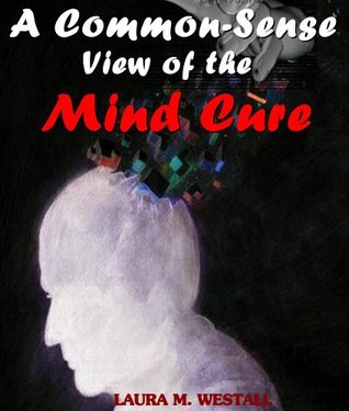 A Common-Sense View of the Mind Cure - The Egsoteric Alternative Medicine (Annotated Note to the Reader: Psychic Healing, Spiritual Healing and Mental Healing) Laura M. Westall