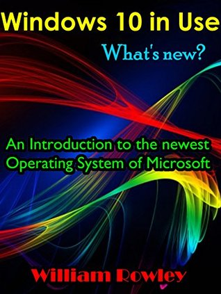 Windows 10 in Use: Whats new? An Introduction to the newest Operating System of Microsoft William Rowley