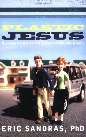 Plastic Jesus: Exposing the Hollowness of Comfortable Christianity Eric Sandras