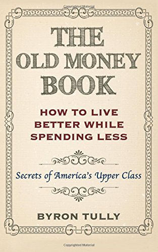 The Old Money Book: How to Live Better While Spending Less: Secrets of Americas Upper Class Byron Tully