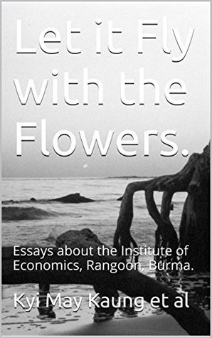 Let it Fly with the Flowers.: Essays about the Institute of Economics, Rangoon, Burma. (Political Economy of Burma Book 1)  by  Kyi May Kaung et al