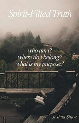 Spirit-Filled Truth: Who am I? Where do I belong? What is my purpose? Joshua Shaw