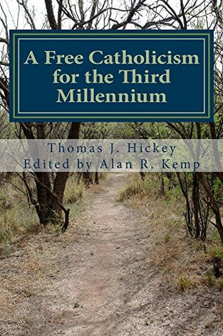 A Free Catholicism for the Third Millennium  by  Thomas Hickey