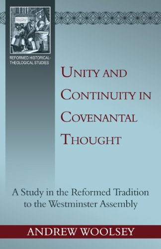 Unity and Continuity in Covenantal Thought: a Study in the Reformed Tradition to the Westminster Assembly  by  Andrew Woolsey