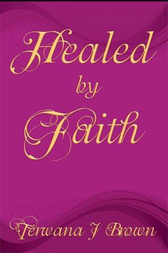 Healed  by  Faith by Terwana J. Brown