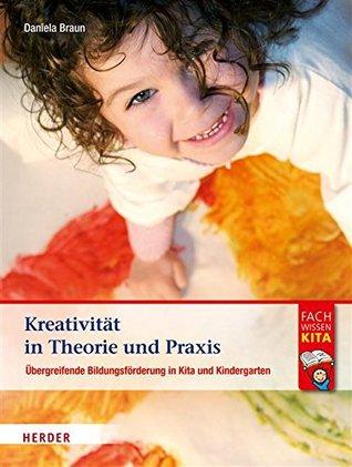 Kreativität in Theorie und Praxis: Bildungsförderung in Kita und Kindergarten Daniela Braun