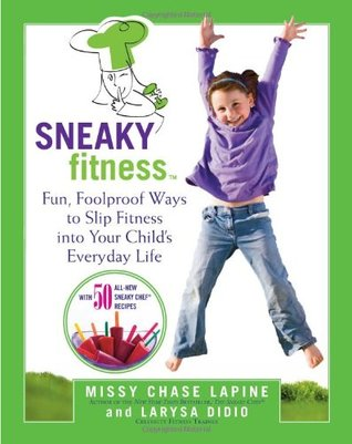 Sneaky Fitness: Fun, Foolproof Ways to Slip Fitness into Your Childs Everyday Life  by  Missy Chase Lapine