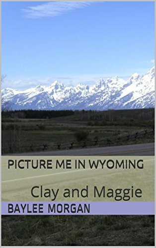 Picture Me In Wyoming: Clay and Maggie  by  Baylee Morgan