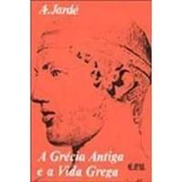 A Grécia Antiga e a Vida Grega  by  Auguste Jardé