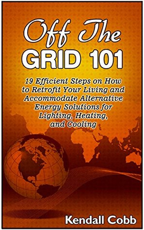 Off The Grid 101: 19 Efficient Steps on How to Retrofit Your Living and Accommodate Alternative Energy Solutions for Lighting, Heating, and Cooling (Off ... Off the grid 101, off the grid living) Kendall Cobb