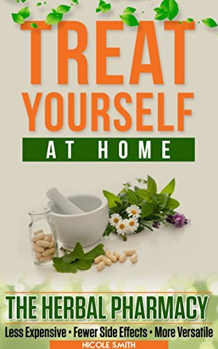 TREAT YOURSELF AT HOME: THE HERBAL PHARMACY - Less Expensive • Fewer Side Effects • More Versatile  by  Smith Nicole