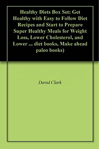Healthy Diets Box Set: Get Healthy with Easy to Follow Diet Recipes and Start to Prepare Super Healthy Meals for Weight Loss, Lower Cholesterol, and Lower ... diet books, Make ahead paleo books)  by  David Clark