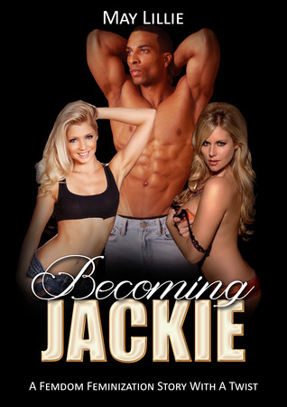 Becoming Jackie: A Femdom Feminization Story With a Twist  by  May Lillie