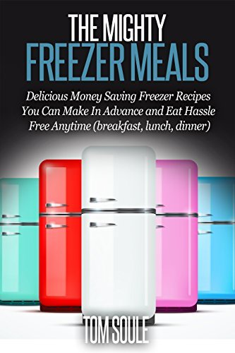 The Mighty Freezer Meals: Delicious Money Saving Freezer Recipes You Can Make In Advance and Eat Hassle Free Anytime Tom Soule