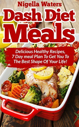 Dash Diet Meals: Delicious Healthy Recipes - 7 Day Meal Plan to get You to the Best Shape of Your Life  by  Nigella Waters