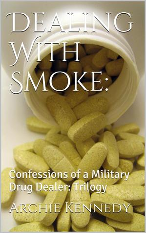 Dealing With Smoke: Confessions of a Military Drug Dealer Archie Kennedy