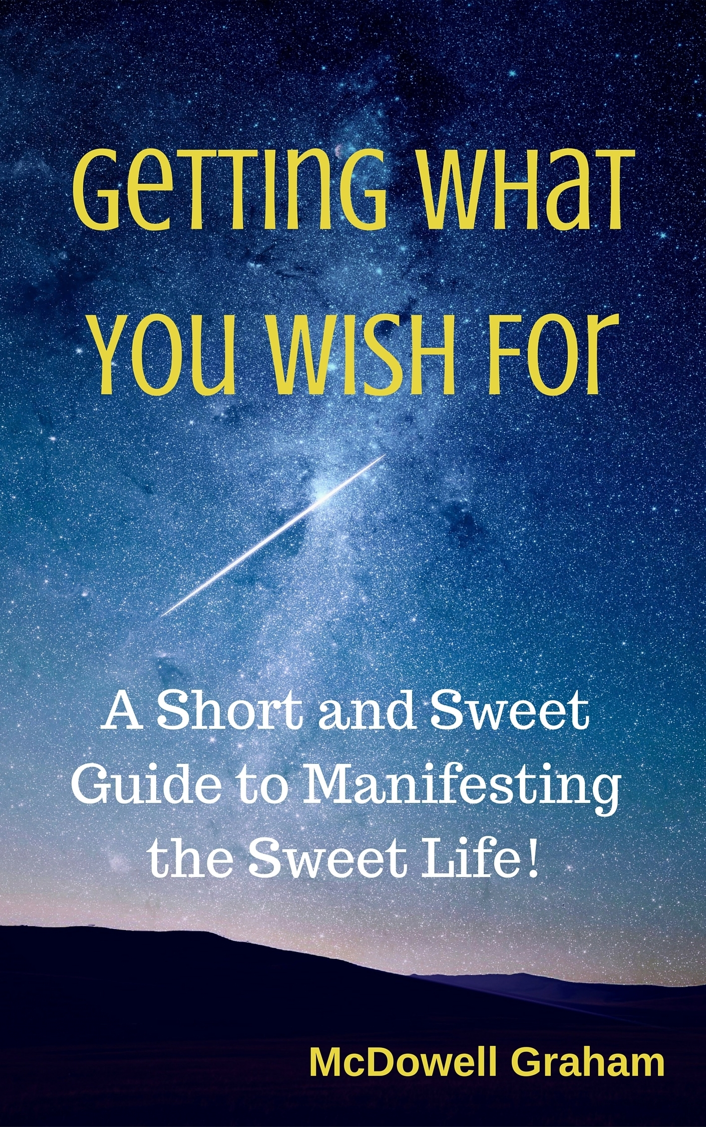 Getting What You Wish For: A Short and Sweet Guide to Manifesting the Sweet Life!  by  McDowell Graham