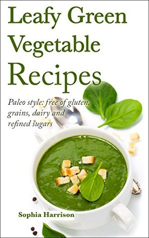 Leafy Green Vegetable Recipes - Paleo style: free of gluten, grains, dairy and refined sugars: (paleo diet, paleo cookbook, gluten free diet, coconut oil, ... recipes) (Paleo diet recipes Book 1) Sophia Harrison