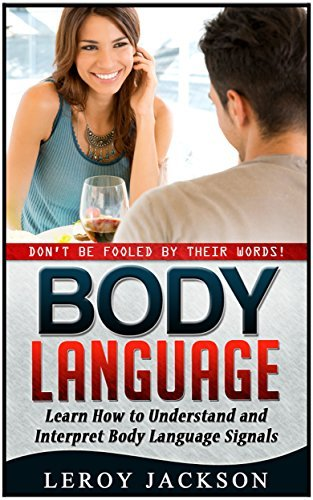 Body Language: Dont Be Fooled  by  Their Words! Learn How to Understand and Interpret Body Language Signals (Body Language, Body Language sicrets, Body Language 101) by Leroy Jackson