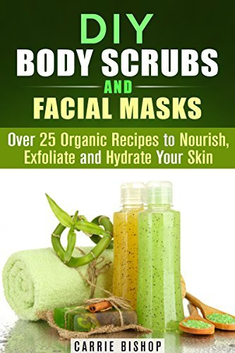 DIY Body Scrubs and Facial Masks: Over 25 Organic Recipes to Nourish, Exfoliate and Hydrate Your Skin Carrie Bishop