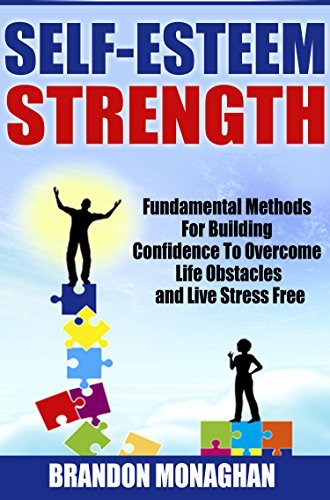 Self-Esteem Strength: Fundamental Methods for Building Confidence to Overcome Life Obstacles and Live Stress Free Brandon Monaghan