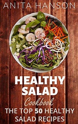 Healthy Salad Cookbook: The Top 50 Most Healthy and Delicious Salad Recipes (Salad Dressing Recipes, Potato Salad Recipes, Fruit Salad Recipes, Pasta Salad, ... Dressing ) (Top 50 Healthy Recipes Book 3)  by  Anita Hanson