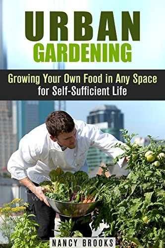 Urban Gardening: Growing Your Own Food in Any Space for Self-Sufficient Life Nancy Brooks